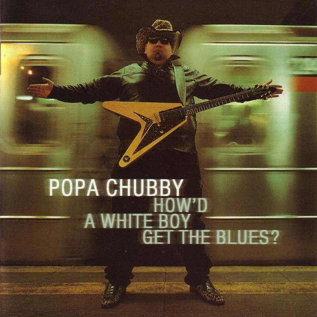 POPA CHUBBY Howd A White Boy Get The Blues