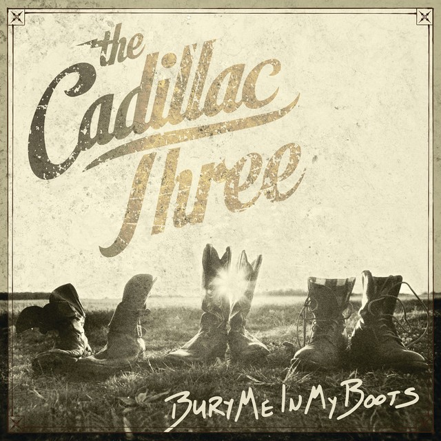 THE CADILLAC THREE Bury Me In My Boots